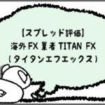 【スプレッド評価】海外FX業者TitanFX(タイタンエフエックス)のアイキャッチ画像